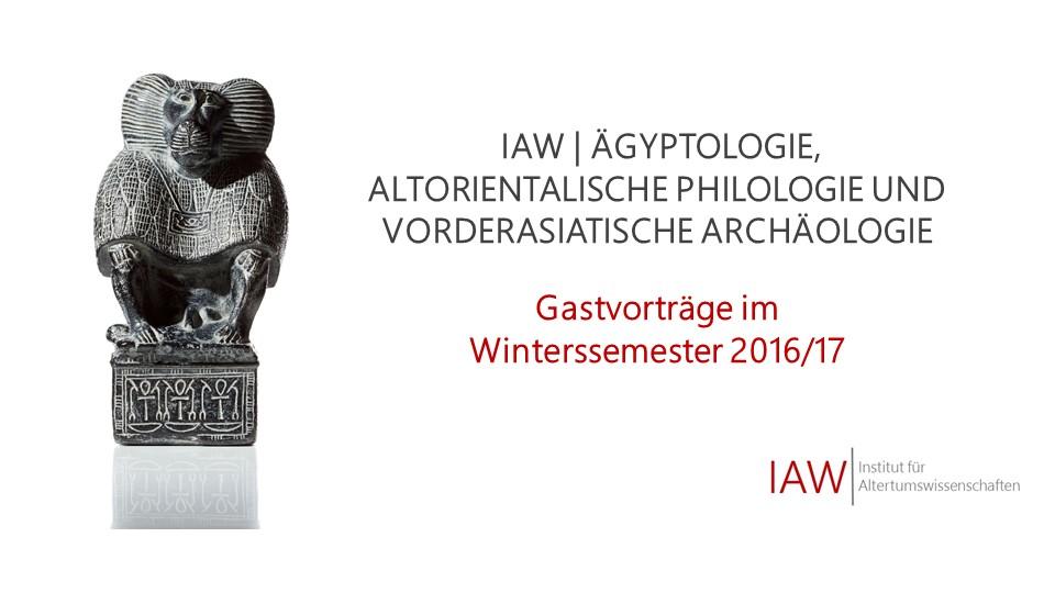 Gastvorträge Ägyptologie, Altorientalistik und Vorderasiatische Archäologie | Wintersemester 2016/17